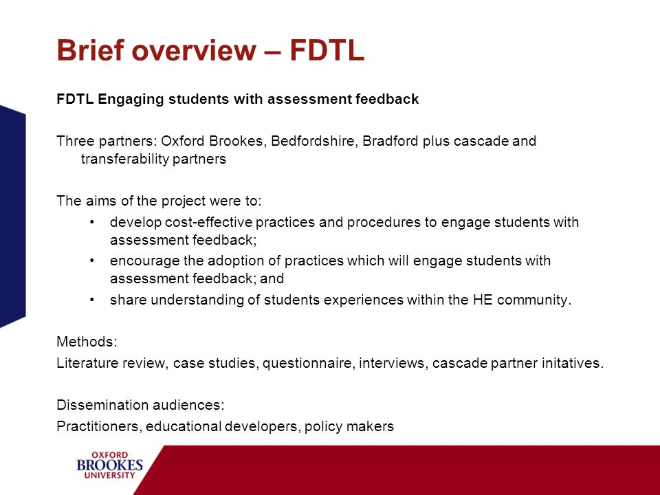 Brief overview – FDTL FDTL Engaging students with assessment feedback Three partners: Oxford Brookes, Bedfordshire, Bradford plus cascade and transferability partners The aims of the project were to: develop cost-effective practices and procedures to engage students with assessment feedback; encourage the adoption of practices which will engage students with assessment feedback; and share understanding of students experiences within the HE community.