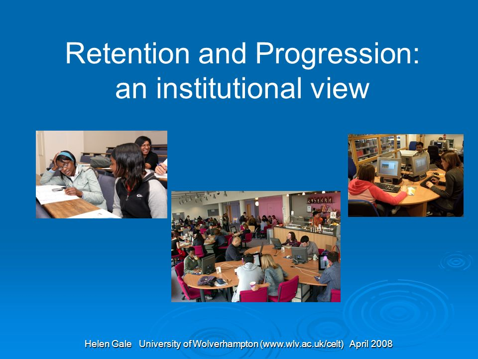 Helen Gale University of Wolverhampton (www.wlv.ac.uk/celt) April 2008 Retention and Progression: an institutional view
