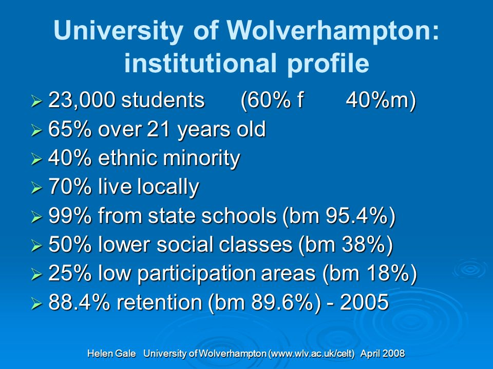 Helen Gale University of Wolverhampton (www.wlv.ac.uk/celt) April 2008 University of Wolverhampton: institutional profile 23,000 students (60% f 40%m) 23,000 students (60% f 40%m) 65% over 21 years old 65% over 21 years old 40% ethnic minority 40% ethnic minority 70% live locally 70% live locally 99% from state schools (bm 95.4%) 99% from state schools (bm 95.4%) 50% lower social classes (bm 38%) 50% lower social classes (bm 38%) 25% low participation areas (bm 18%) 25% low participation areas (bm 18%) 88.4% retention (bm 89.6%) - 2005 88.4% retention (bm 89.6%) - 2005