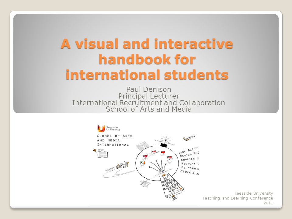 Aims To describe a pilot visual and interactive handbook for international students in SAM To expose an alternative presentation format would will have many applications across various contexts To describe how internationalisation of service might be approached Teesside University Teaching and Learning Conference 2011