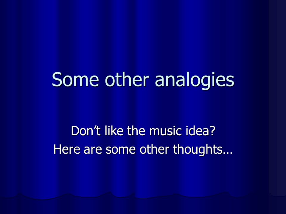 Some other analogies Dont like the music idea? Here are some other thoughts…
