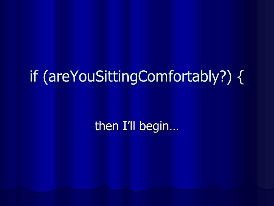 if (areYouSittingComfortably?) { then Ill begin…