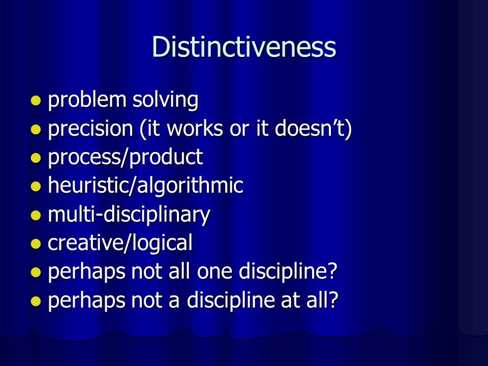 Distinctiveness problem solving problem solving precision (it works or it doesnt) precision (it works or it doesnt) process/product process/product heuristic/algorithmic heuristic/algorithmic multi-disciplinary multi-disciplinary creative/logical creative/logical perhaps not all one discipline.