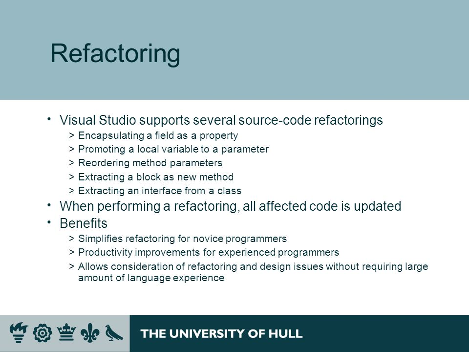 Refactoring Visual Studio supports several source-code refactorings >Encapsulating a field as a property >Promoting a local variable to a parameter >Reordering method parameters >Extracting a block as new method >Extracting an interface from a class When performing a refactoring, all affected code is updated Benefits >Simplifies refactoring for novice programmers >Productivity improvements for experienced programmers >Allows consideration of refactoring and design issues without requiring large amount of language experience
