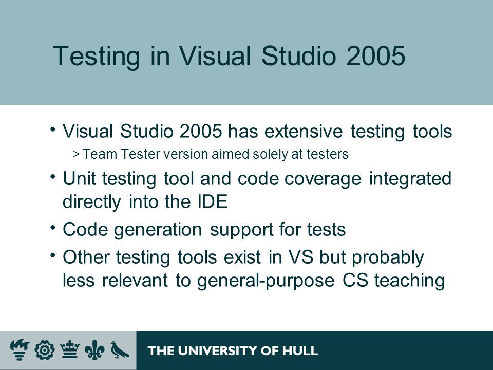 Testing in Visual Studio 2005 Visual Studio 2005 has extensive testing tools >Team Tester version aimed solely at testers Unit testing tool and code coverage integrated directly into the IDE Code generation support for tests Other testing tools exist in VS but probably less relevant to general-purpose CS teaching