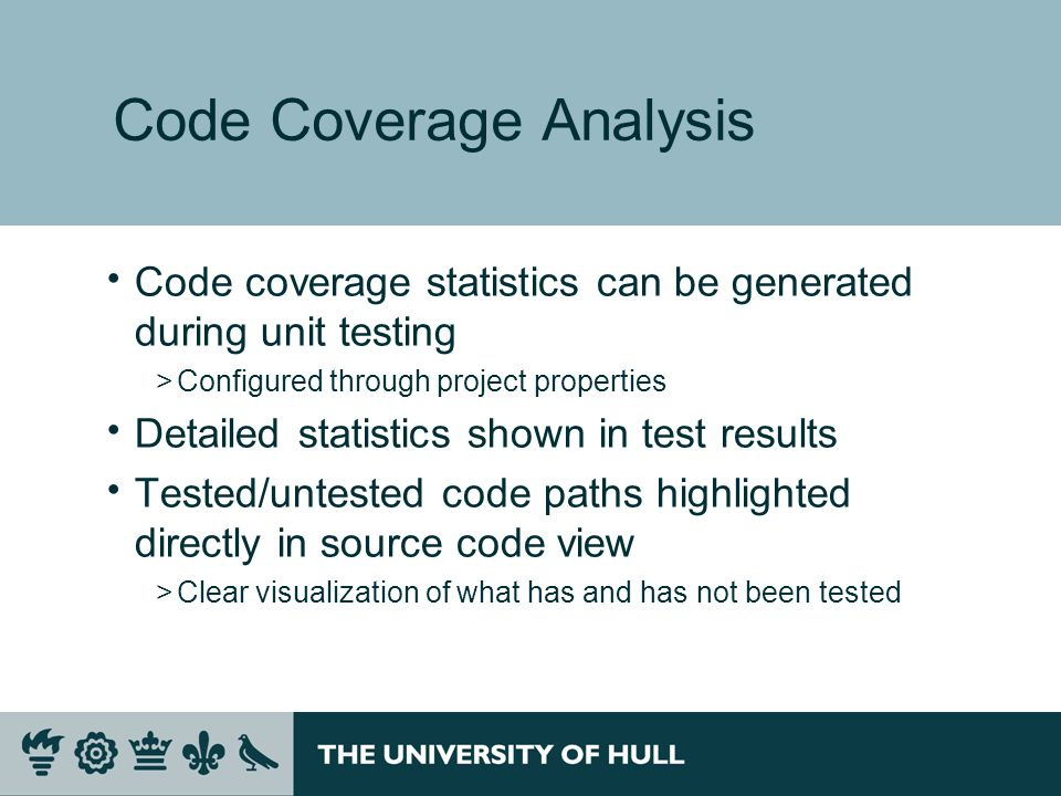 Code Coverage Analysis Code coverage statistics can be generated during unit testing >Configured through project properties Detailed statistics shown in test results Tested/untested code paths highlighted directly in source code view >Clear visualization of what has and has not been tested