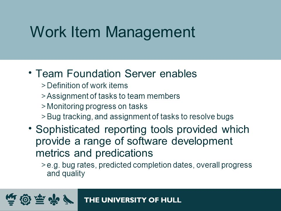 Work Item Management Team Foundation Server enables >Definition of work items >Assignment of tasks to team members >Monitoring progress on tasks >Bug tracking, and assignment of tasks to resolve bugs Sophisticated reporting tools provided which provide a range of software development metrics and predications >e.g.