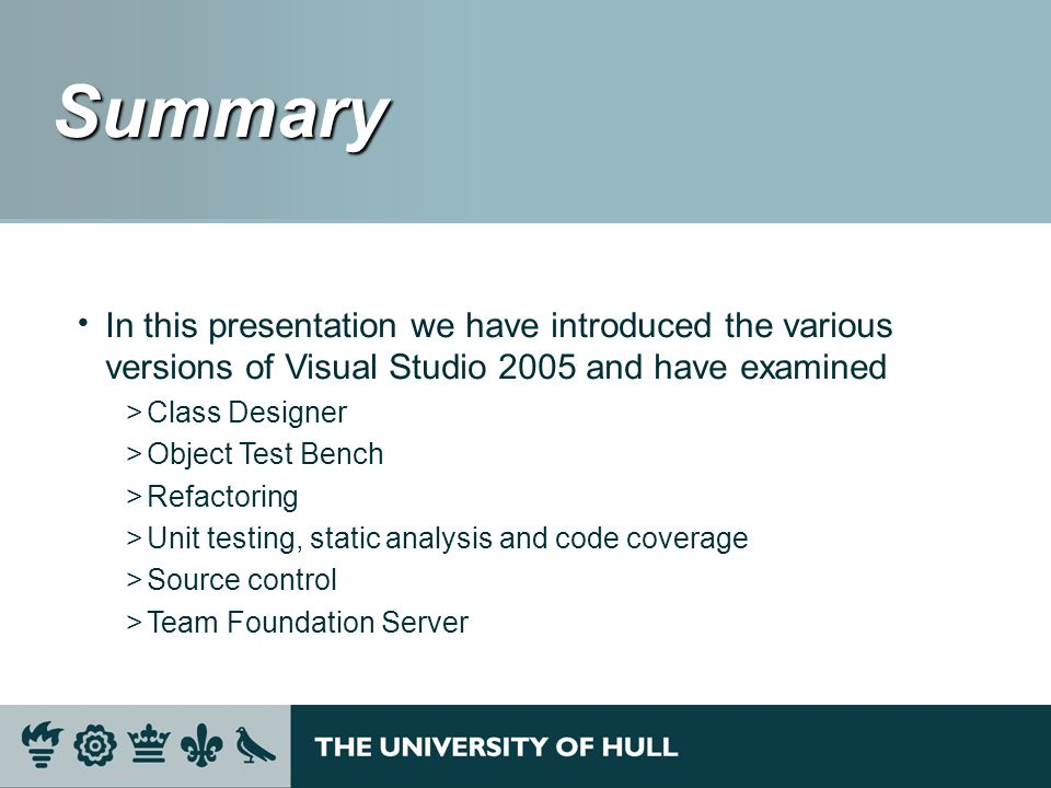 Summary Summary In this presentation we have introduced the various versions of Visual Studio 2005 and have examined >Class Designer >Object Test Benc