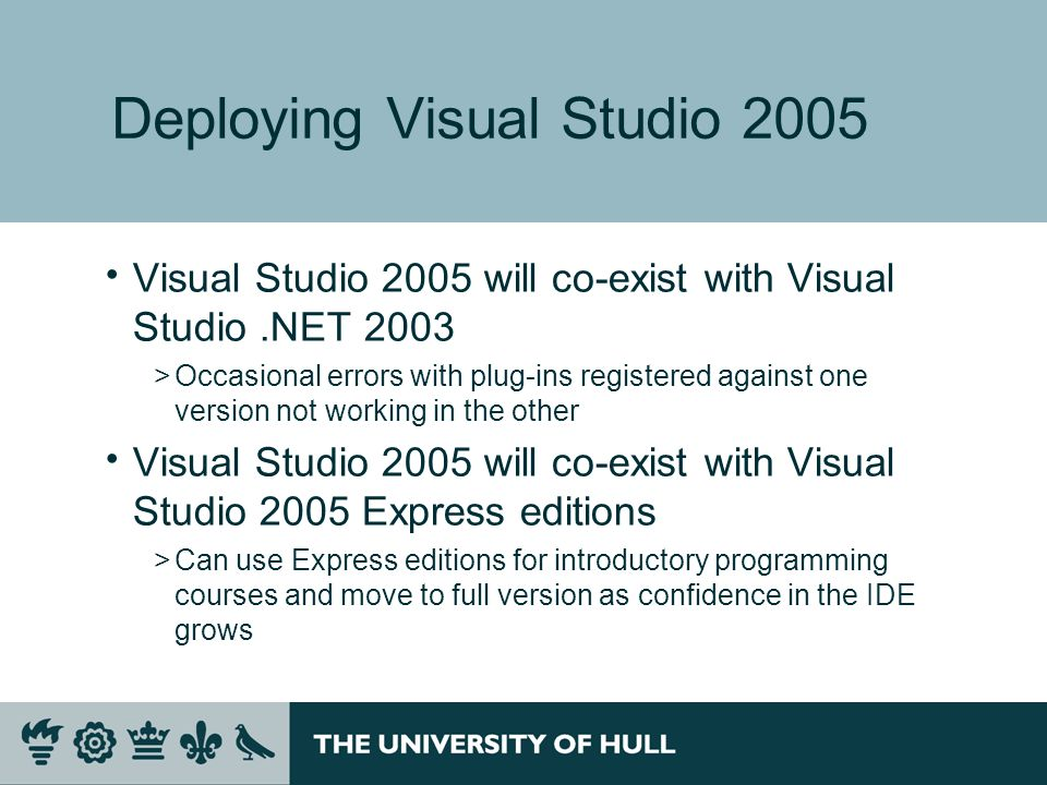 Deploying Visual Studio 2005 Visual Studio 2005 will co-exist with Visual Studio.NET 2003 >Occasional errors with plug-ins registered against one version not working in the other Visual Studio 2005 will co-exist with Visual Studio 2005 Express editions >Can use Express editions for introductory programming courses and move to full version as confidence in the IDE grows