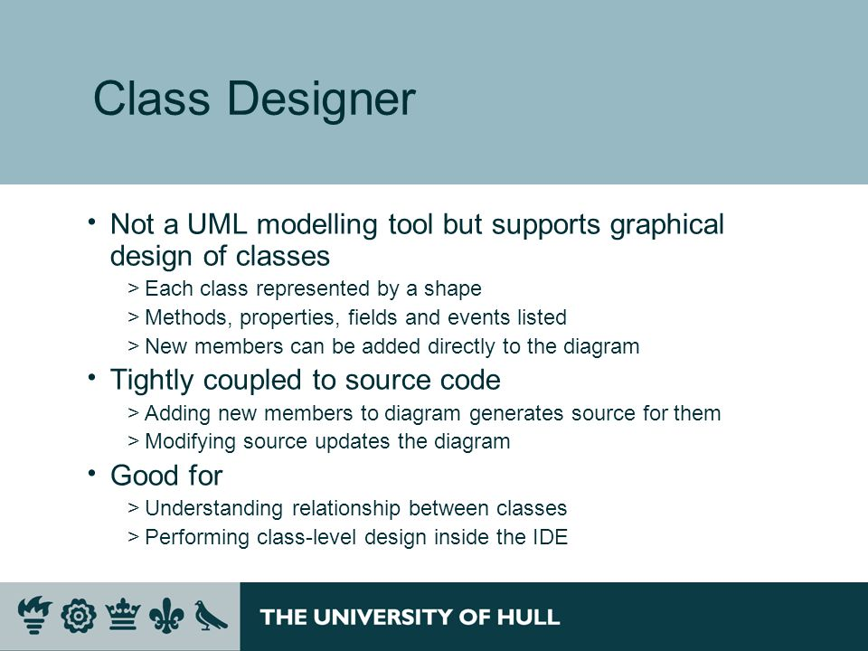 Class Designer Not a UML modelling tool but supports graphical design of classes >Each class represented by a shape >Methods, properties, fields and events listed >New members can be added directly to the diagram Tightly coupled to source code >Adding new members to diagram generates source for them >Modifying source updates the diagram Good for >Understanding relationship between classes >Performing class-level design inside the IDE