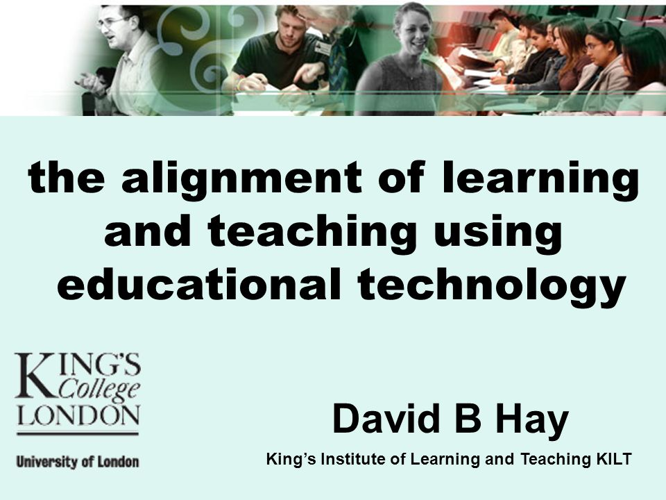 Kings Institute of Learning and Teaching KILT David B Hay the alignment of learning and teaching using educational technology
