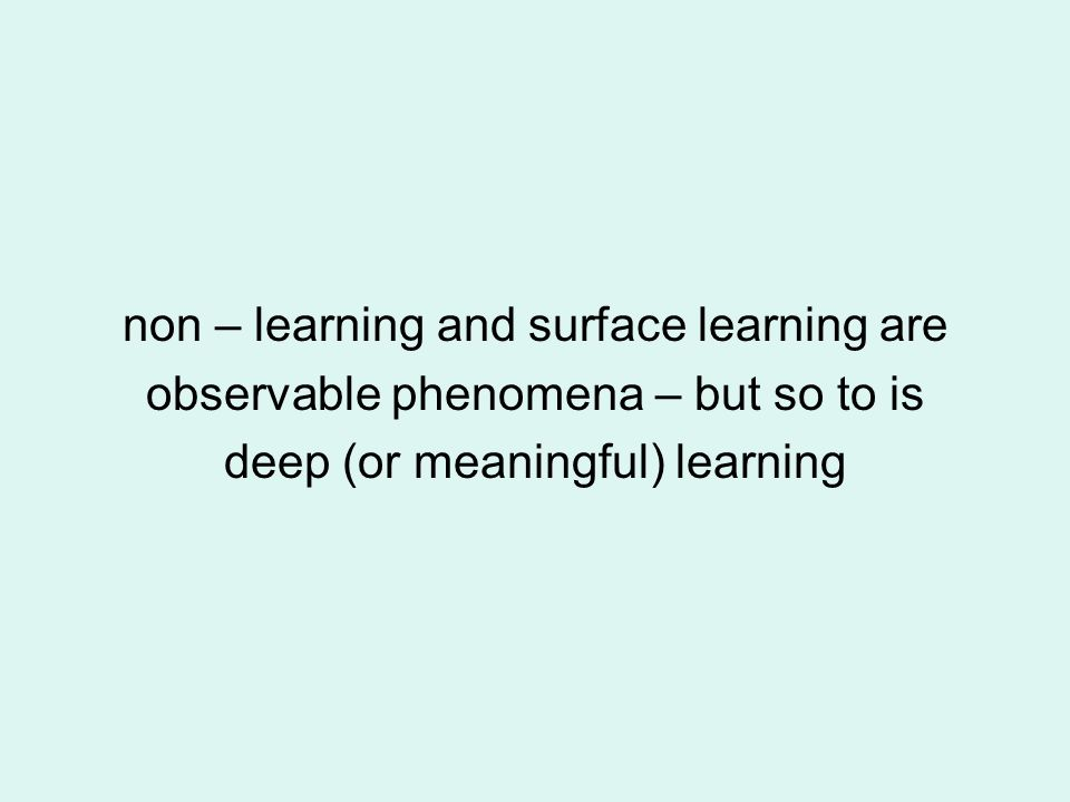 non – learning and surface learning are observable phenomena – but so to is deep (or meaningful) learning