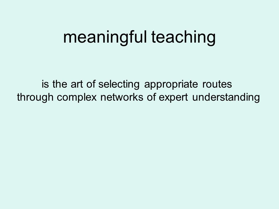 meaningful teaching is the art of selecting appropriate routes through complex networks of expert understanding