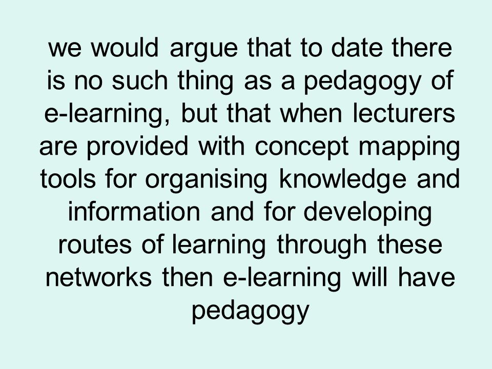 we would argue that to date there is no such thing as a pedagogy of e-learning, but that when lecturers are provided with concept mapping tools for or
