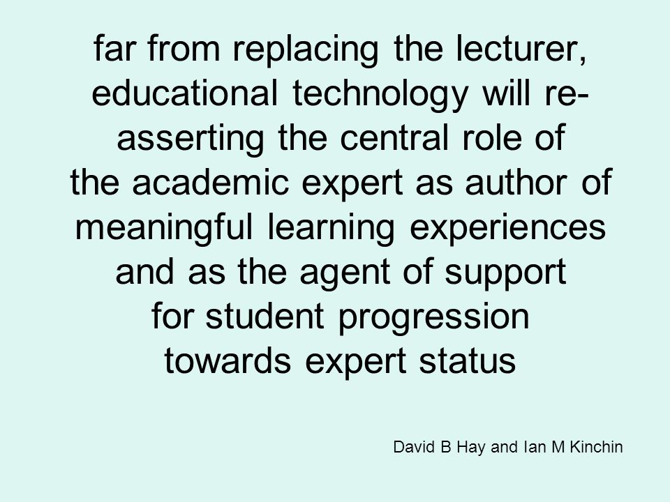 far from replacing the lecturer, educational technology will re- asserting the central role of the academic expert as author of meaningful learning ex