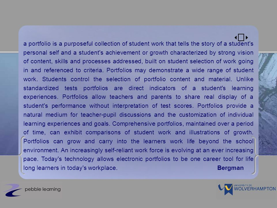 a portfolio is a purposeful collection of student work that tells the story of a student s personal self and a student s achievement or growth characterized by strong vision of content, skills and processes addressed, built on student selection of work going in and referenced to criteria.
