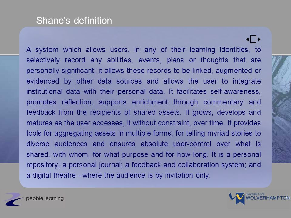 Shanes definition A system which allows users, in any of their learning identities, to selectively record any abilities, events, plans or thoughts that are personally significant; it allows these records to be linked, augmented or evidenced by other data sources and allows the user to integrate institutional data with their personal data.