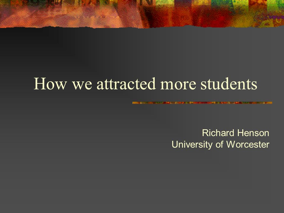 How we attracted more students Richard Henson University of Worcester