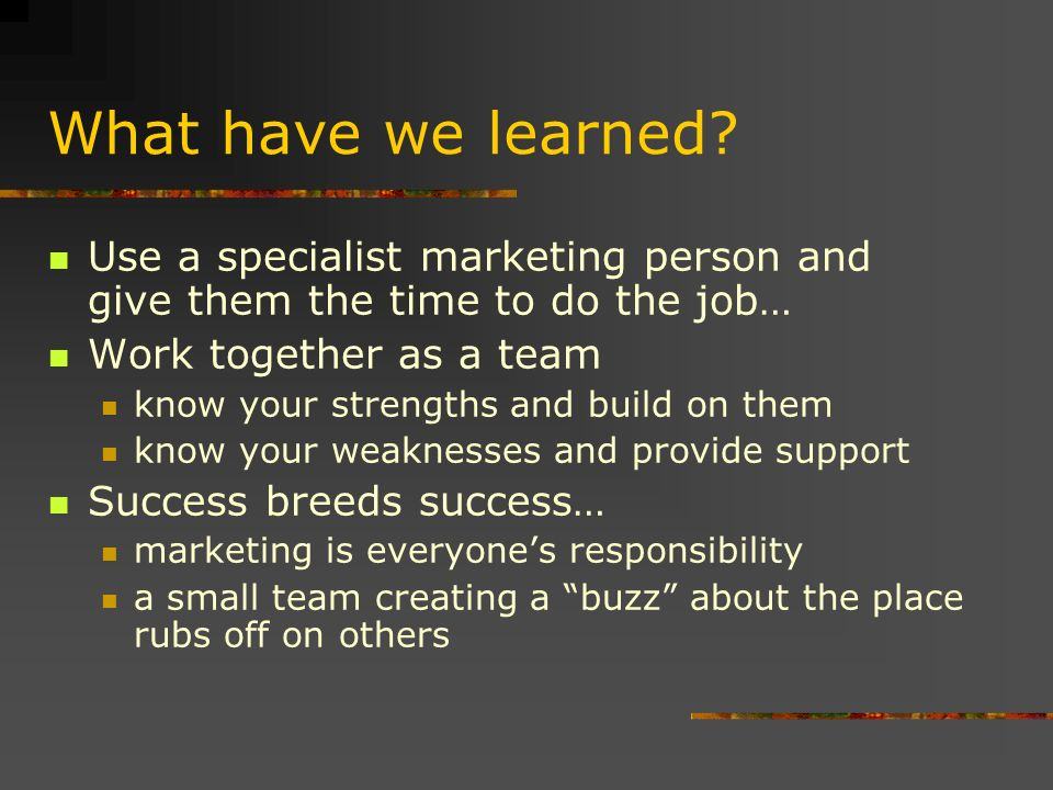 What have we learned? Use a specialist marketing person and give them the time to do the job… Work together as a team know your strengths and build on