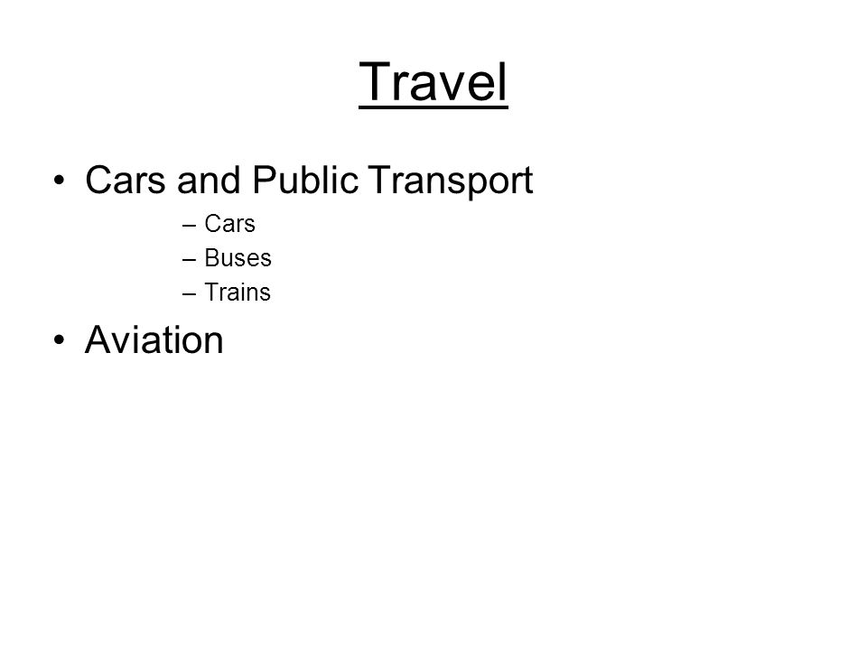 Travel Cars and Public Transport –Cars –Buses –Trains Aviation