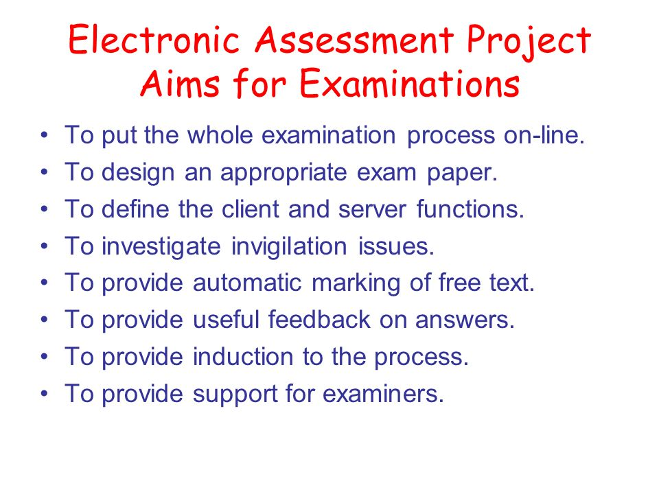 Electronic Assessment Project Aims for Examinations To put the whole examination process on-line.