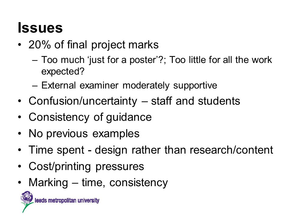 Issues 20% of final project marks –Too much just for a poster?; Too little for all the work expected? –External examiner moderately supportive Confusi