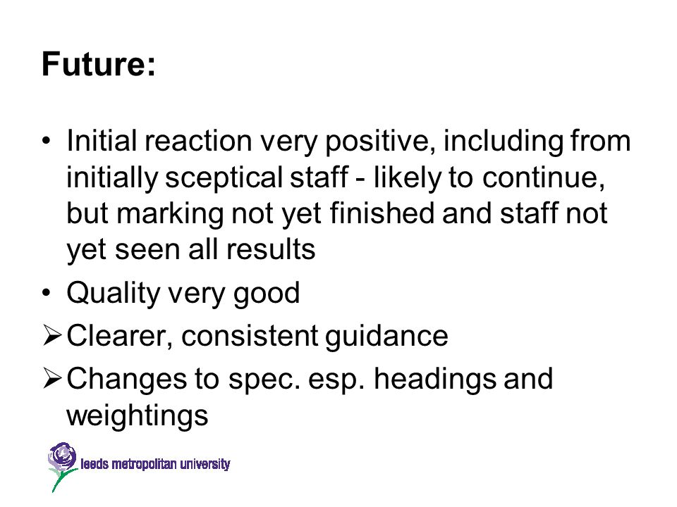 Future: Initial reaction very positive, including from initially sceptical staff - likely to continue, but marking not yet finished and staff not yet