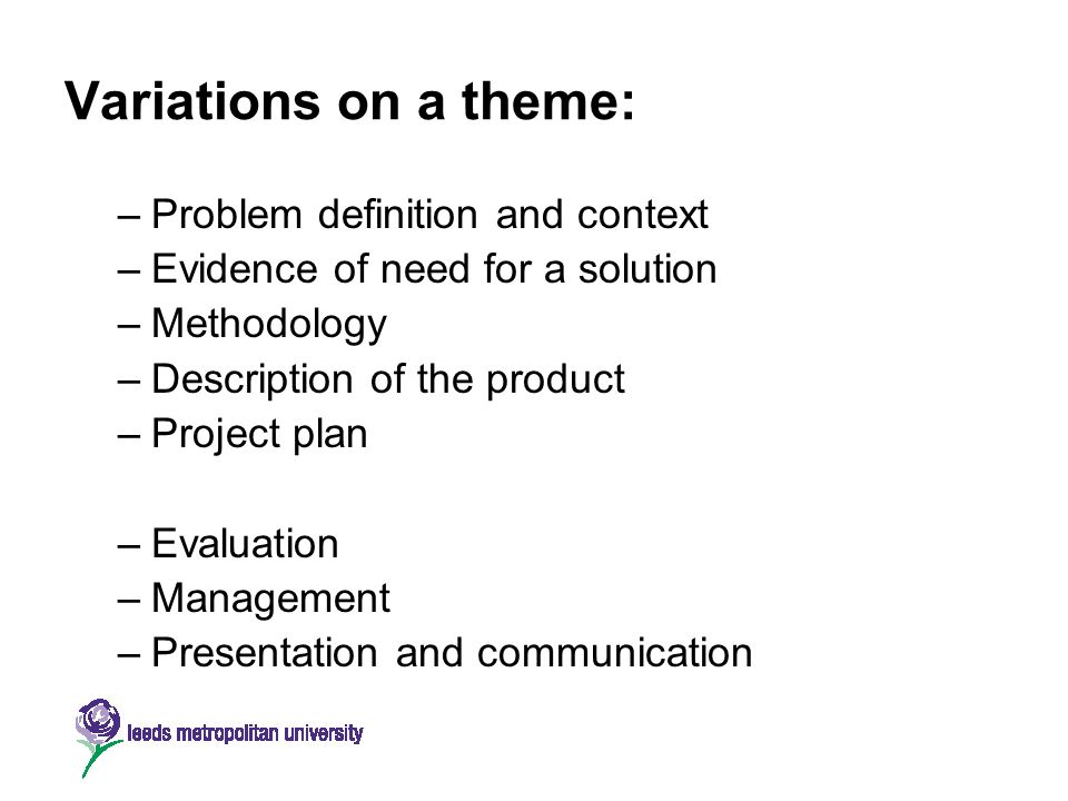 Variations on a theme: –Problem definition and context –Evidence of need for a solution –Methodology –Description of the product –Project plan –Evalua
