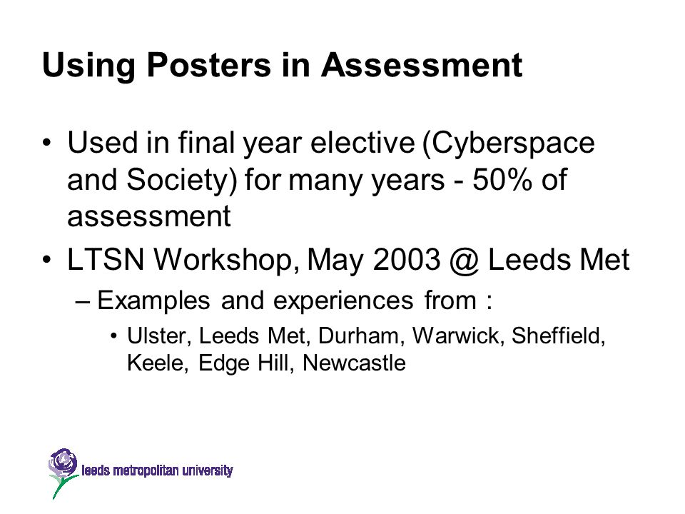 Using Posters in Assessment Used in final year elective (Cyberspace and Society) for many years - 50% of assessment LTSN Workshop, May 2003 @ Leeds Me