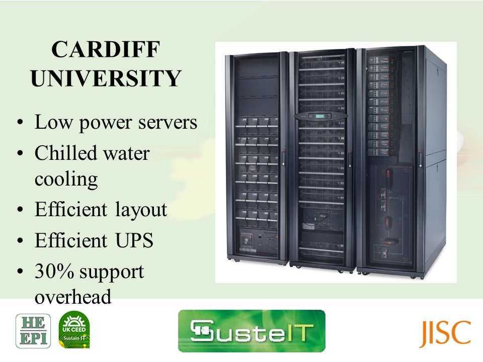 CARDIFF UNIVERSITY Low power servers Chilled water cooling Efficient layout Efficient UPS 30% support overhead