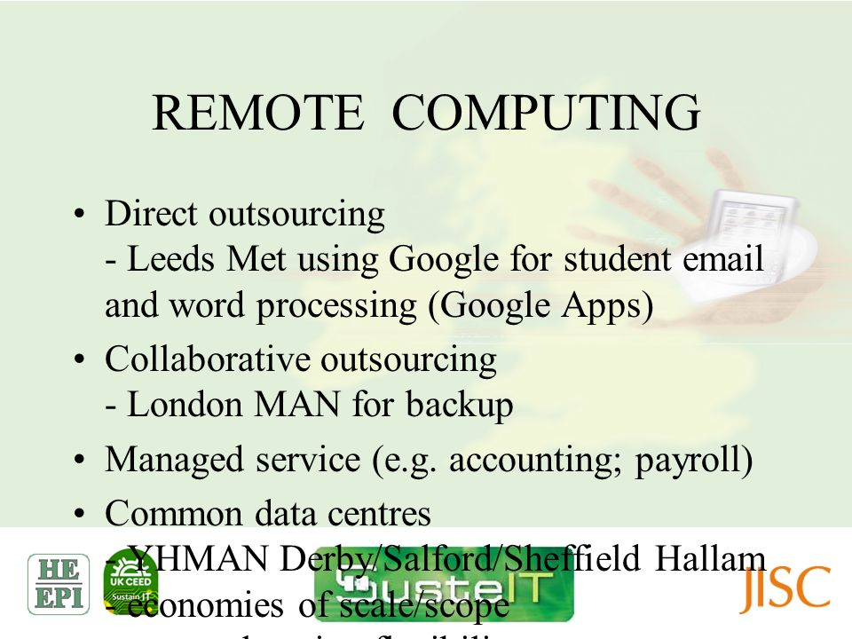 REMOTE COMPUTING Direct outsourcing - Leeds Met using Google for student email and word processing (Google Apps) Collaborative outsourcing - London MA