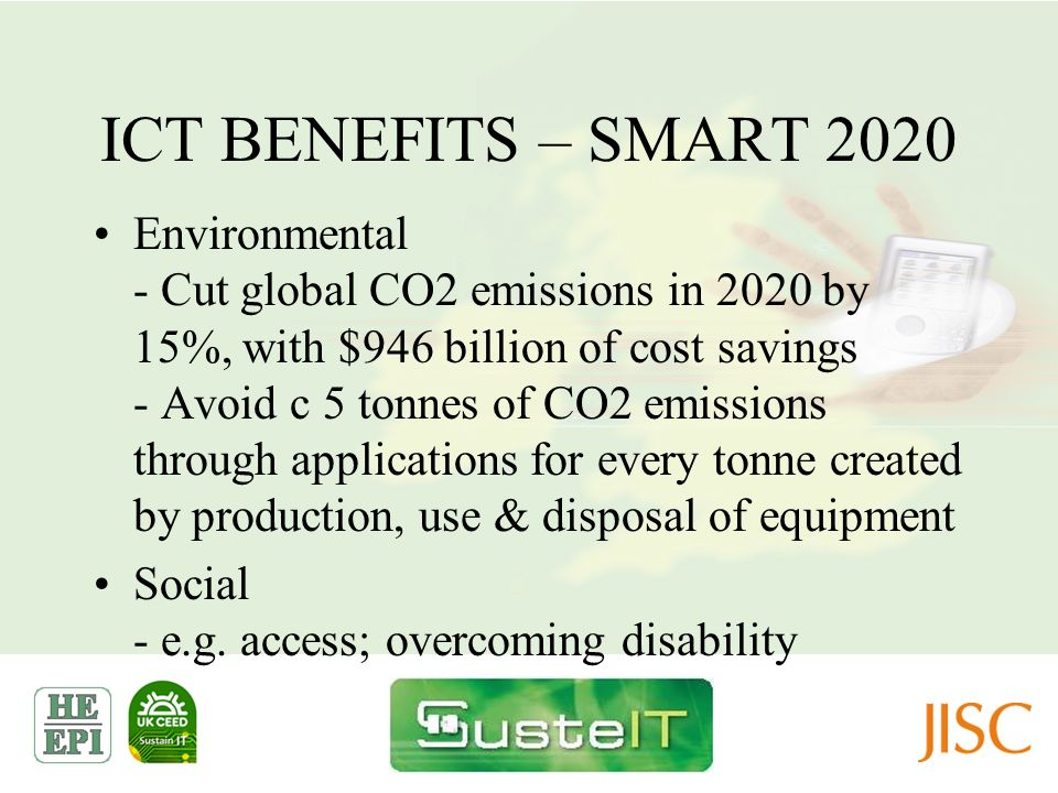 ICT BENEFITS – SMART 2020 Environmental - Cut global CO2 emissions in 2020 by 15%, with $946 billion of cost savings - Avoid c 5 tonnes of CO2 emissio