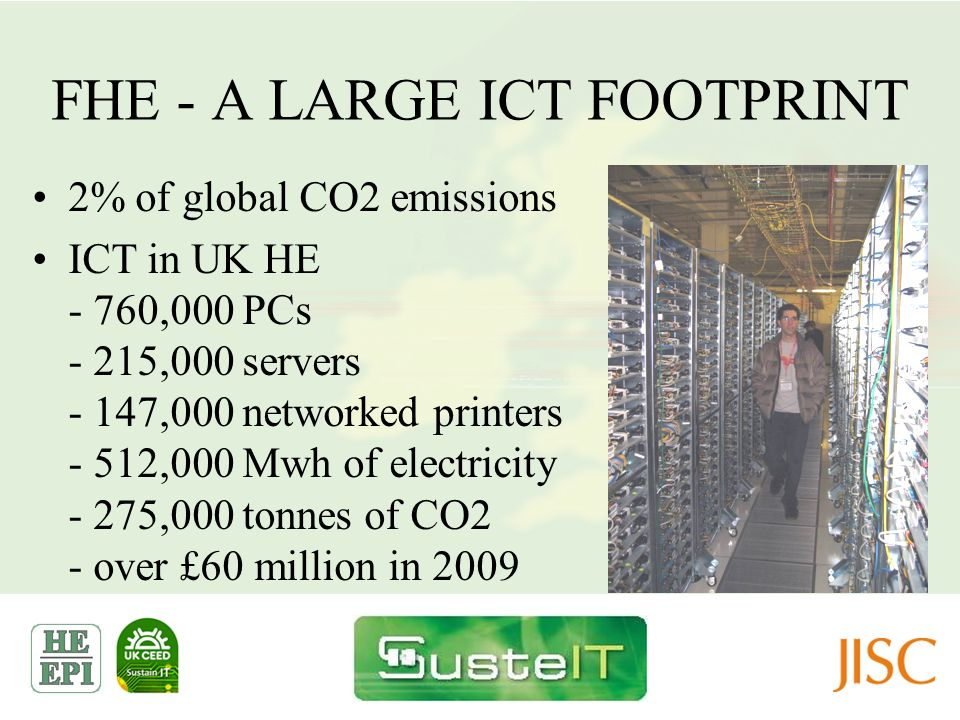 FHE - A LARGE ICT FOOTPRINT 2% of global CO2 emissions ICT in UK HE - 760,000 PCs - 215,000 servers - 147,000 networked printers - 512,000 Mwh of elec
