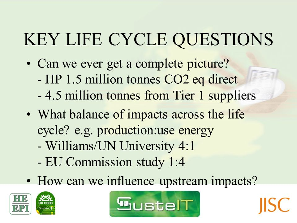 KEY LIFE CYCLE QUESTIONS Can we ever get a complete picture? - HP 1.5 million tonnes CO2 eq direct - 4.5 million tonnes from Tier 1 suppliers What bal