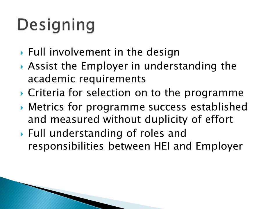Full involvement in the design Assist the Employer in understanding the academic requirements Criteria for selection on to the programme Metrics for programme success established and measured without duplicity of effort Full understanding of roles and responsibilities between HEI and Employer
