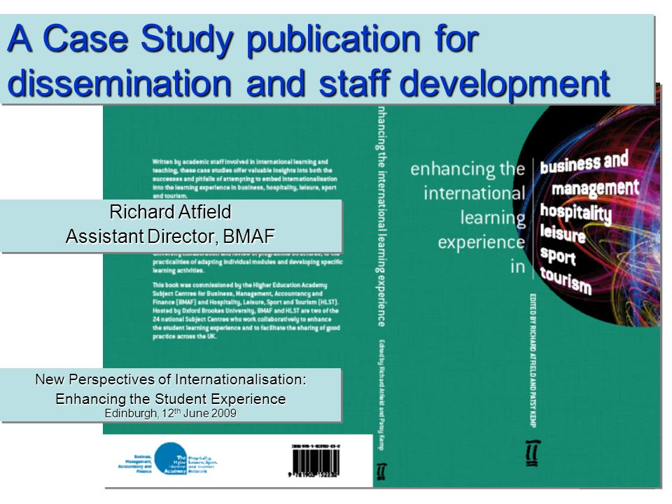 A Case Study publication for dissemination and staff development Richard Atfield Assistant Director, BMAF Richard Atfield Assistant Director, BMAF New Perspectives of Internationalisation: Enhancing the Student Experience Edinburgh, 12 th June 2009 New Perspectives of Internationalisation: Enhancing the Student Experience Edinburgh, 12 th June 2009
