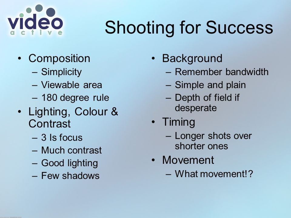 Shooting for Success Composition –Simplicity –Viewable area –180 degree rule Lighting, Colour & Contrast –3 Is focus –Much contrast –Good lighting –Few shadows Background –Remember bandwidth –Simple and plain –Depth of field if desperate Timing –Longer shots over shorter ones Movement –What movement!