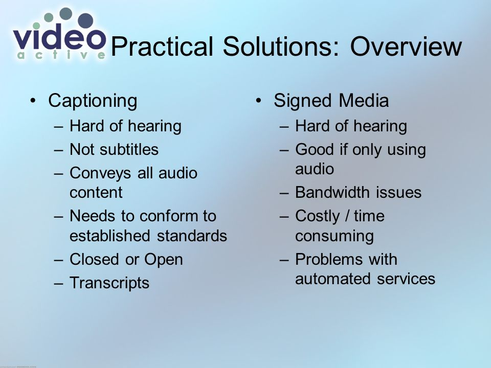 Practical Solutions: Overview Captioning –Hard of hearing –Not subtitles –Conveys all audio content –Needs to conform to established standards –Closed or Open –Transcripts Signed Media –Hard of hearing –Good if only using audio –Bandwidth issues –Costly / time consuming –Problems with automated services