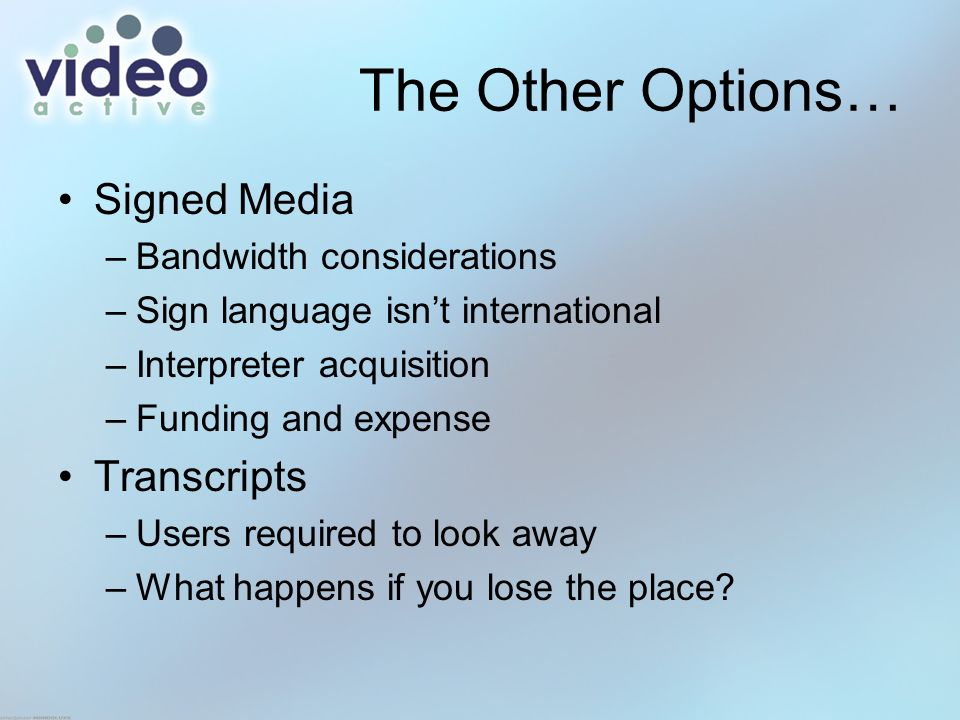 The Other Options… Signed Media –Bandwidth considerations –Sign language isnt international –Interpreter acquisition –Funding and expense Transcripts –Users required to look away –What happens if you lose the place
