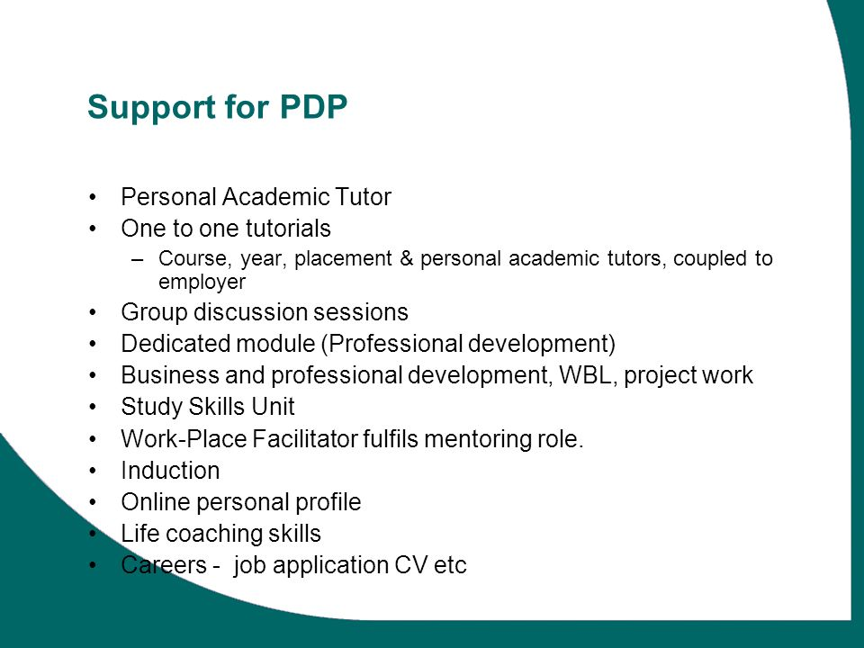 Support for PDP Personal Academic Tutor One to one tutorials –Course, year, placement & personal academic tutors, coupled to employer Group discussion sessions Dedicated module (Professional development) Business and professional development, WBL, project work Study Skills Unit Work-Place Facilitator fulfils mentoring role.