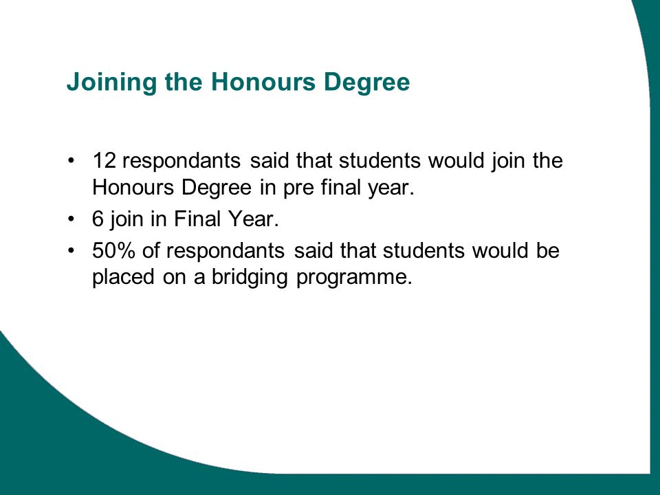 Joining the Honours Degree 12 respondants said that students would join the Honours Degree in pre final year.