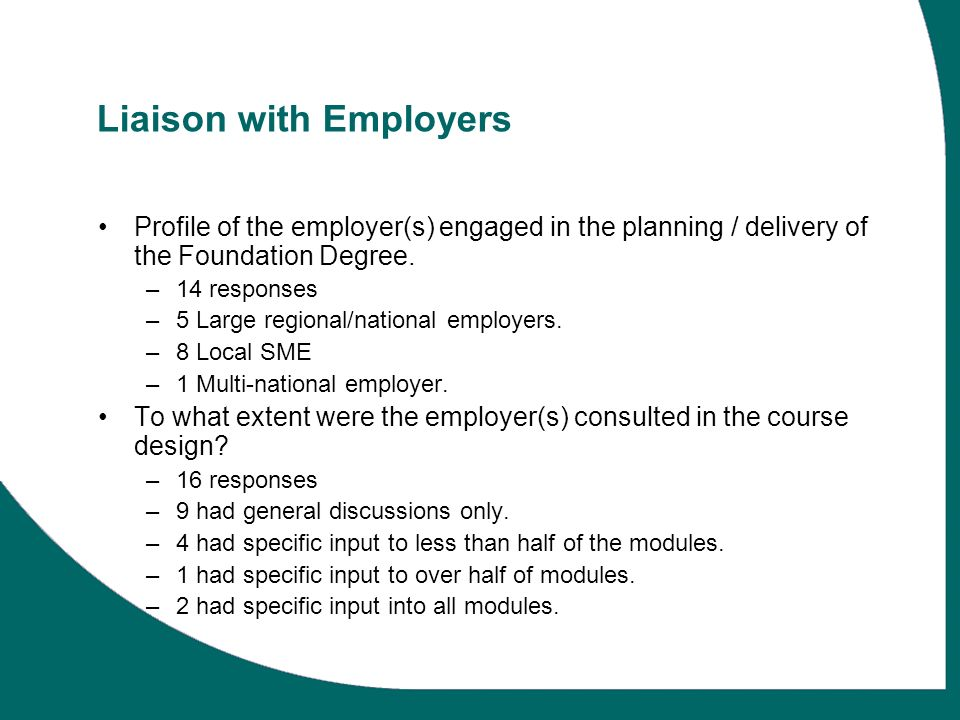 Liaison with Employers Profile of the employer(s) engaged in the planning / delivery of the Foundation Degree. –14 responses –5 Large regional/nationa