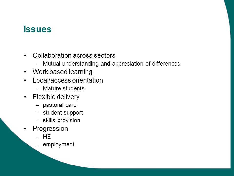 Issues Collaboration across sectors –Mutual understanding and appreciation of differences Work based learning Local/access orientation –Mature students Flexible delivery –pastoral care –student support –skills provision Progression –HE –employment