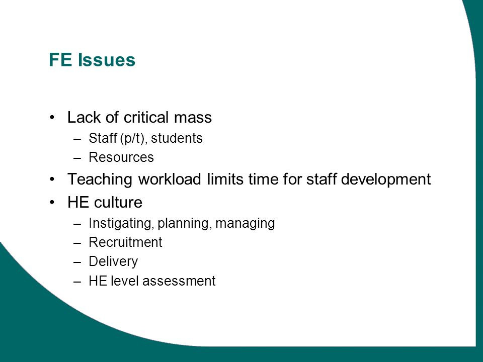 FE Issues Lack of critical mass –Staff (p/t), students –Resources Teaching workload limits time for staff development HE culture –Instigating, planning, managing –Recruitment –Delivery –HE level assessment
