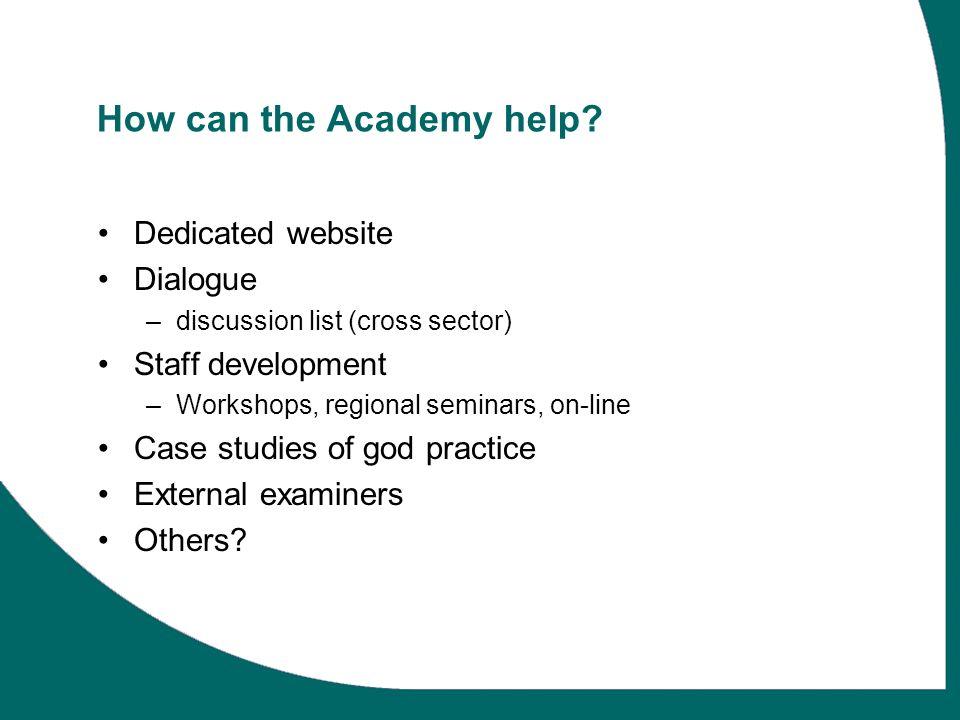 How can the Academy help? Dedicated website Dialogue –discussion list (cross sector) Staff development –Workshops, regional seminars, on-line Case stu