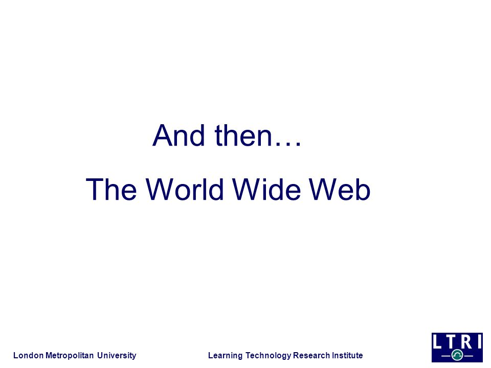 London Metropolitan University Learning Technology Research Institute And then… The World Wide Web