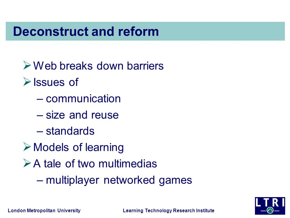 London Metropolitan University Learning Technology Research Institute Deconstruct and reform Web breaks down barriers Issues of –communication –size a