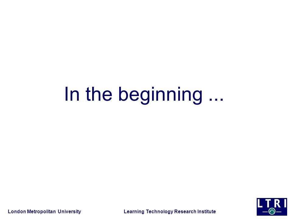 London Metropolitan University Learning Technology Research Institute In the beginning...