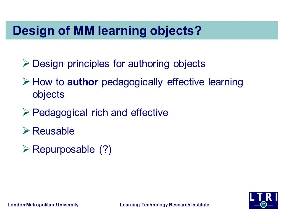 London Metropolitan University Learning Technology Research Institute Design of MM learning objects? Design principles for authoring objects How to au