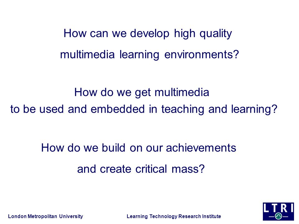 London Metropolitan University Learning Technology Research Institute How do we get multimedia to be used and embedded in teaching and learning? How d